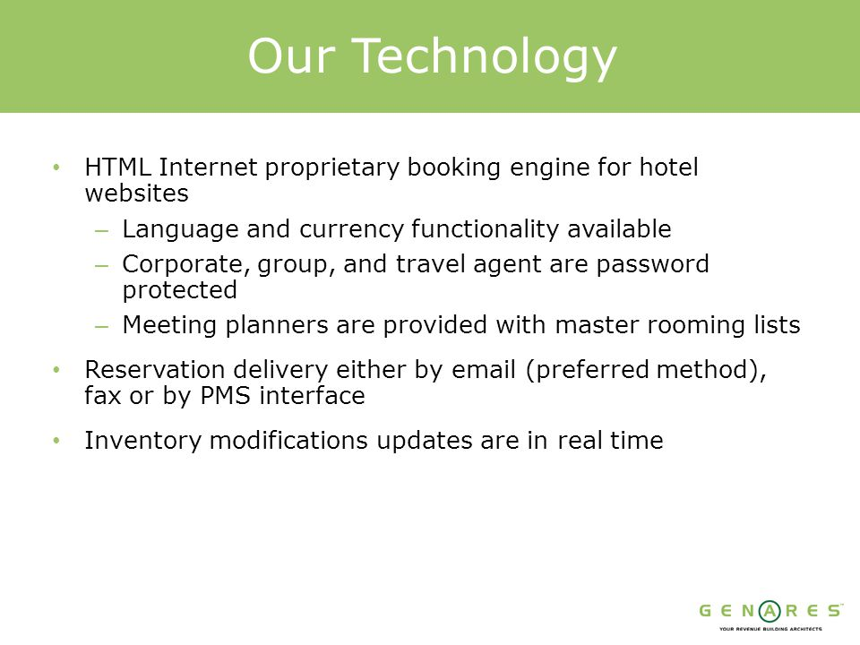 HTML Internet proprietary booking engine for hotel websites – Language and currency functionality available – Corporate, group, and travel agent are password protected – Meeting planners are provided with master rooming lists Reservation delivery either by email (preferred method), fax or by PMS interface Inventory modifications updates are in real time Our Technology