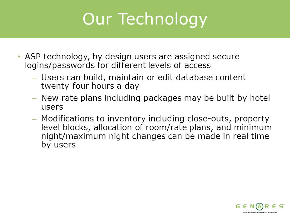 ASP technology, by design users are assigned secure logins/passwords for different levels of access – Users can build, maintain or edit database content twenty-four hours a day – New rate plans including packages may be built by hotel users – Modifications to inventory including close-outs, property level blocks, allocation of room/rate plans, and minimum night/maximum night changes can be made in real time by users