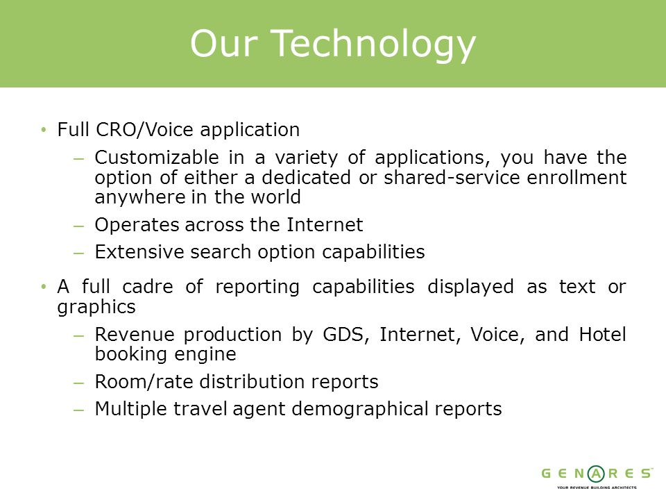 Our Technology Full CRO/Voice application – Customizable in a variety of applications, you have the option of either a dedicated or shared-service enrollment anywhere in the world – Operates across the Internet – Extensive search option capabilities A full cadre of reporting capabilities displayed as text or graphics – Revenue production by GDS, Internet, Voice, and Hotel booking engine – Room/rate distribution reports – Multiple travel agent demographical reports