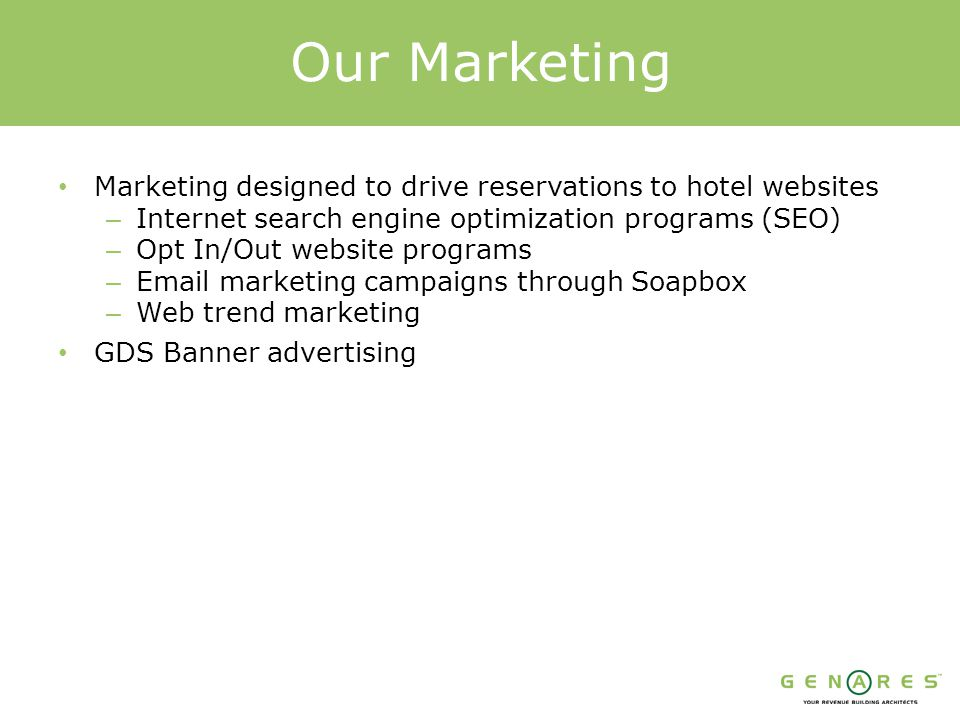 Marketing designed to drive reservations to hotel websites – Internet search engine optimization programs (SEO) – Opt In/Out website programs – Email marketing campaigns through Soapbox – Web trend marketing GDS Banner advertising Our Marketing