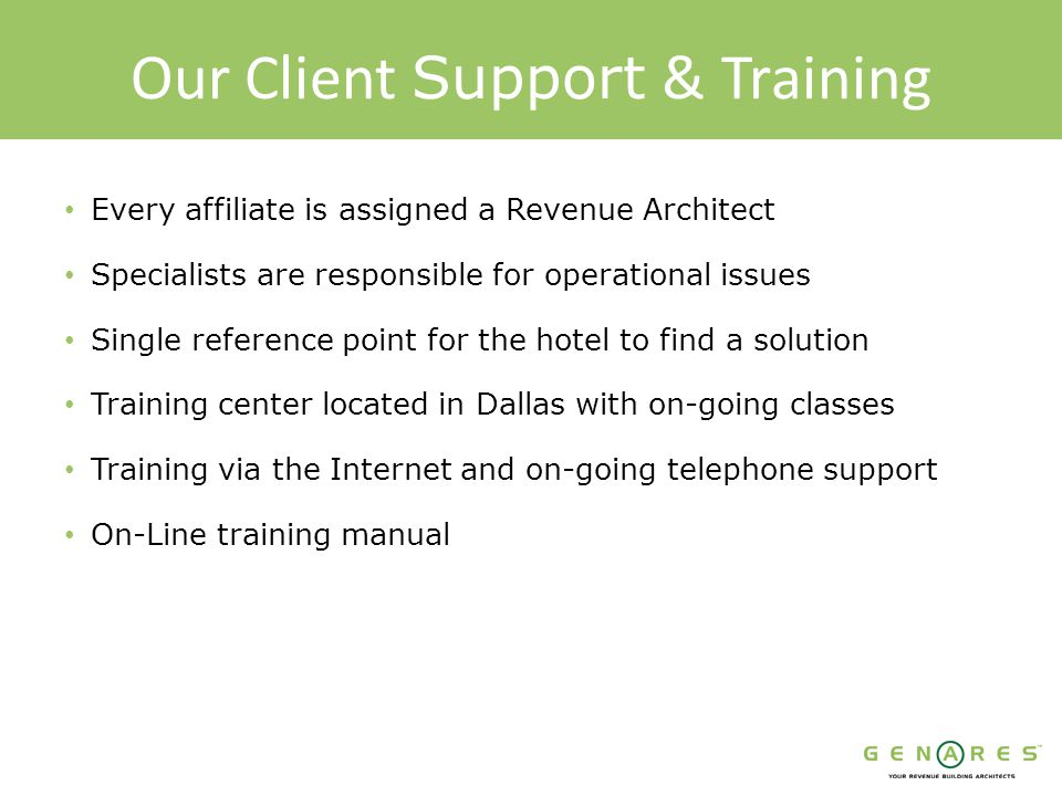 Our Client Support & Training Every affiliate is assigned a Revenue Architect Specialists are responsible for operational issues Single reference point for the hotel to find a solution Training center located in Dallas with on-going classes Training via the Internet and on-going telephone support On-Line training manual