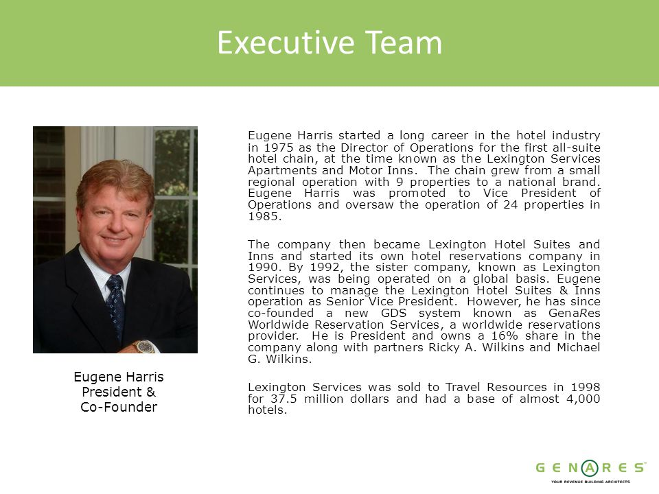 Executive Team Eugene Harris started a long career in the hotel industry in 1975 as the Director of Operations for the first all-suite hotel chain, at the time known as the Lexington Services Apartments and Motor Inns.