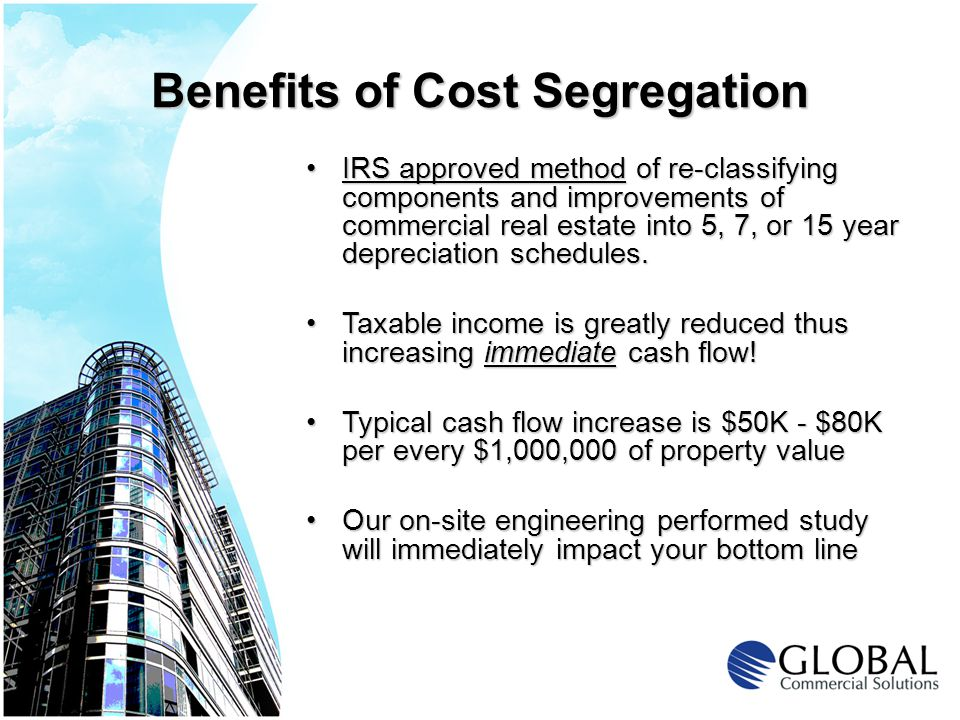 Benefits of Cost Segregation IRS approved method of re-classifying components and improvements of commercial real estate into 5, 7, or 15 year depreciation schedules.IRS approved method of re-classifying components and improvements of commercial real estate into 5, 7, or 15 year depreciation schedules.