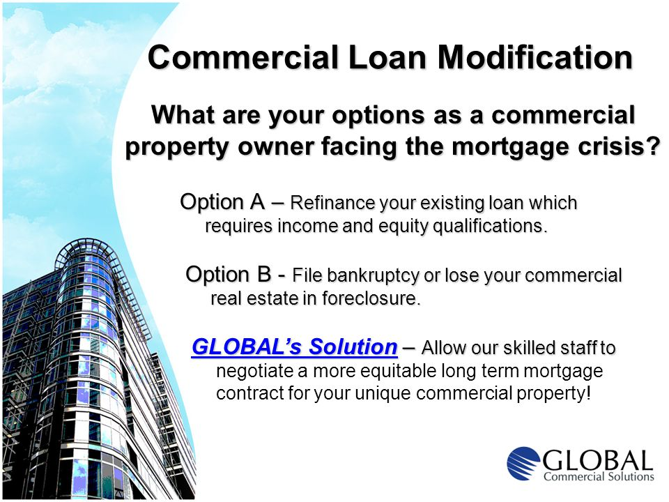Commercial Loan Modification GLOBALs Solution – Allow our skilled staff to GLOBALs Solution – Allow our skilled staff to negotiate a more equitable long term mortgage contract for your unique commercial property.