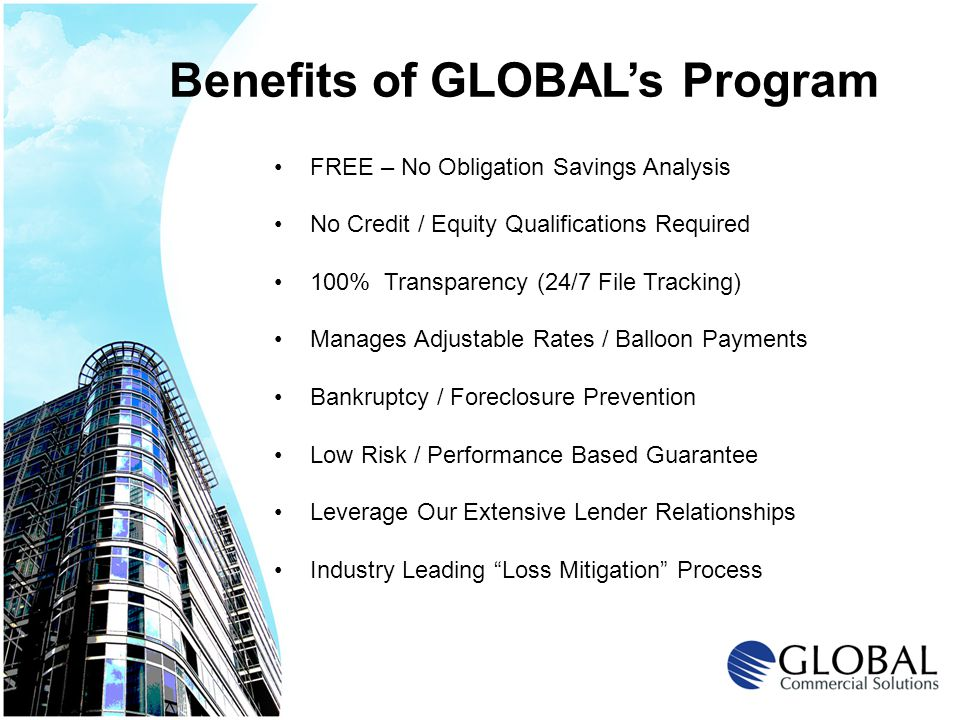 Benefits of GLOBALs Program FREE – No Obligation Savings Analysis No Credit / Equity Qualifications Required 100% Transparency (24/7 File Tracking) Manages Adjustable Rates / Balloon Payments Bankruptcy / Foreclosure Prevention Low Risk / Performance Based Guarantee Leverage Our Extensive Lender Relationships Industry Leading Loss Mitigation Process