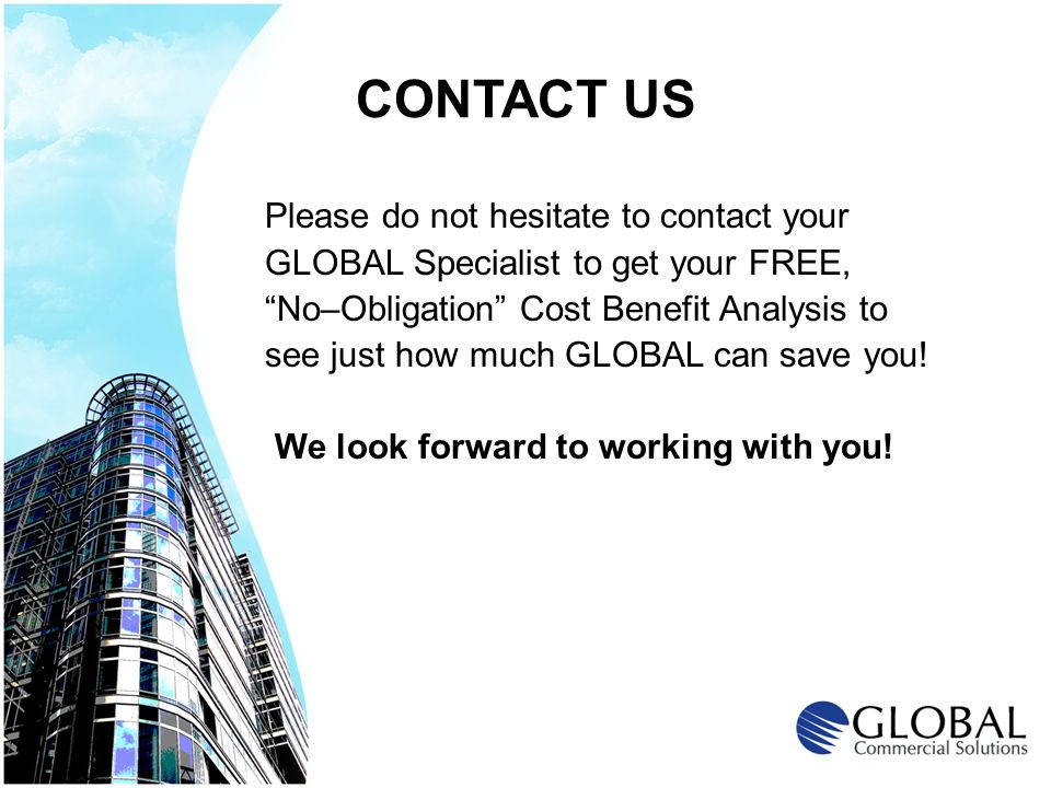 CONTACT US Please do not hesitate to contact your GLOBAL Specialist to get your FREE, No–Obligation Cost Benefit Analysis to see just how much GLOBAL can save you.