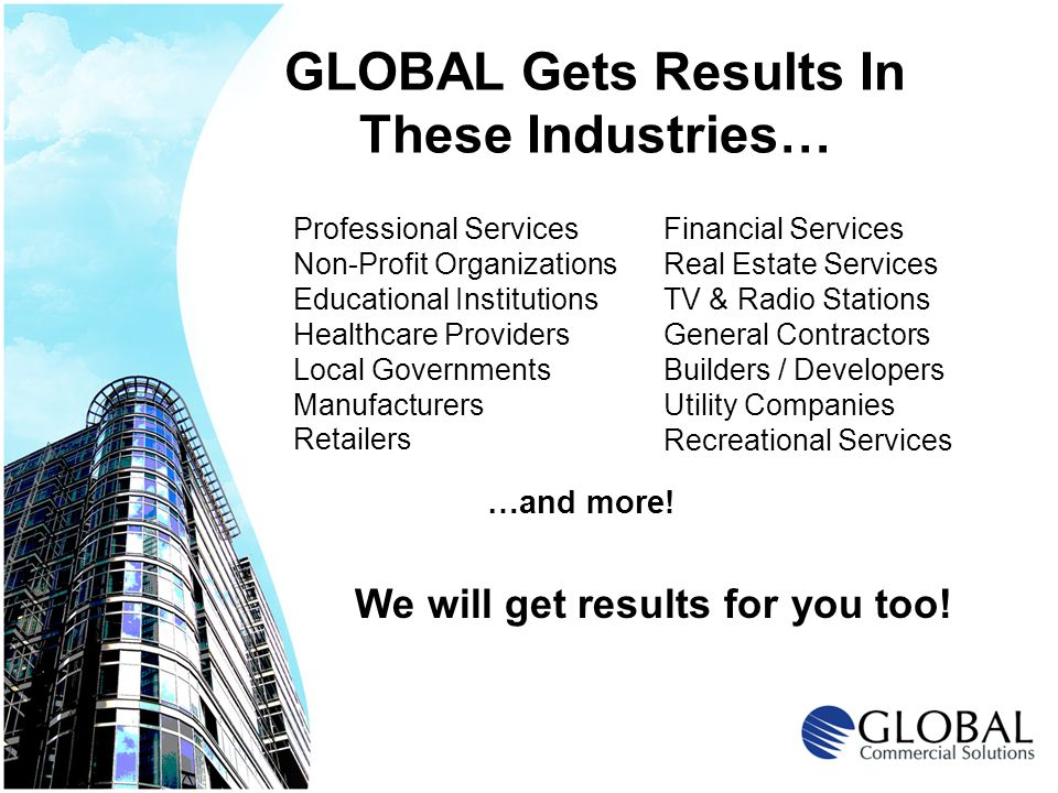 GLOBAL Gets Results In These Industries… Professional Services Non-Profit Organizations Educational Institutions Healthcare Providers Local Governments Manufacturers Retailers Financial Services Real Estate Services TV & Radio Stations General Contractors Builders / Developers Utility Companies Recreational Services We will get results for you too.