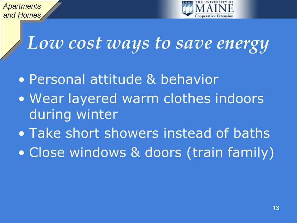 13 Low cost ways to save energy Personal attitude & behavior Wear layered warm clothes indoors during winter Take short showers instead of baths Close windows & doors (train family) Apartments and Homes