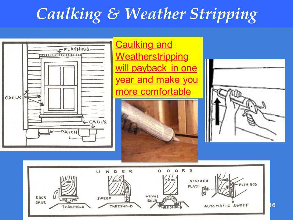 16 Caulking & Weather Stripping Caulking and Weatherstripping will payback in one year and make you more comfortable