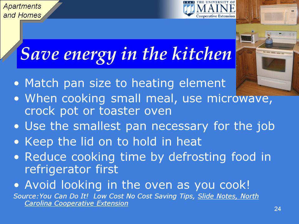 24 Save energy in the kitchen Match pan size to heating element When cooking small meal, use microwave, crock pot or toaster oven Use the smallest pan necessary for the job Keep the lid on to hold in heat Reduce cooking time by defrosting food in refrigerator first Avoid looking in the oven as you cook.