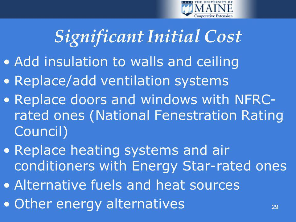 29 Significant Initial Cost Add insulation to walls and ceiling Replace/add ventilation systems Replace doors and windows with NFRC- rated ones (National Fenestration Rating Council) Replace heating systems and air conditioners with Energy Star-rated ones Alternative fuels and heat sources Other energy alternatives