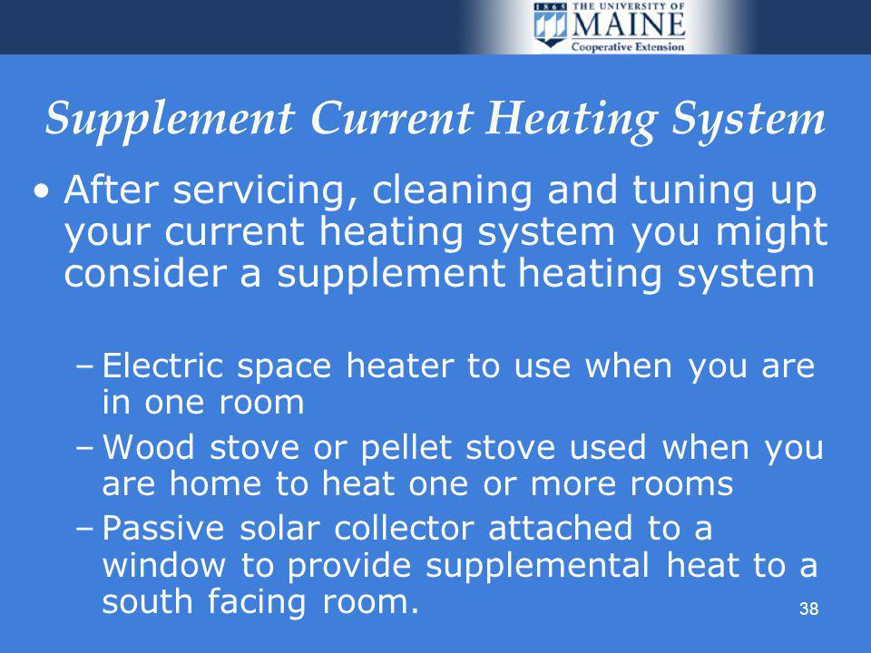 38 Supplement Current Heating System After servicing, cleaning and tuning up your current heating system you might consider a supplement heating system –Electric space heater to use when you are in one room –Wood stove or pellet stove used when you are home to heat one or more rooms –Passive solar collector attached to a window to provide supplemental heat to a south facing room.