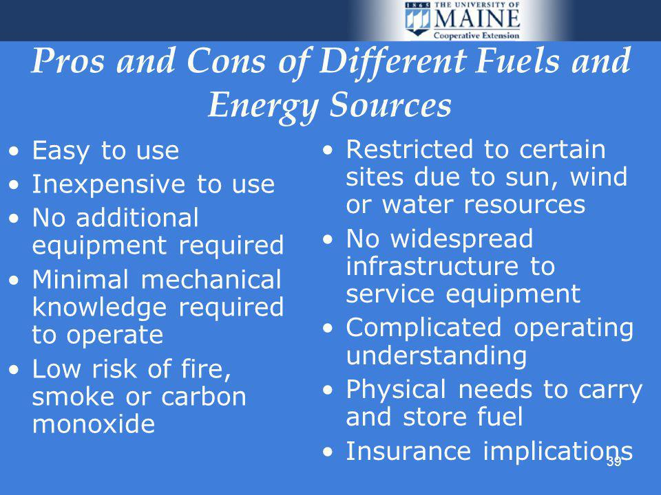 39 Pros and Cons of Different Fuels and Energy Sources Easy to use Inexpensive to use No additional equipment required Minimal mechanical knowledge required to operate Low risk of fire, smoke or carbon monoxide Restricted to certain sites due to sun, wind or water resources No widespread infrastructure to service equipment Complicated operating understanding Physical needs to carry and store fuel Insurance implications