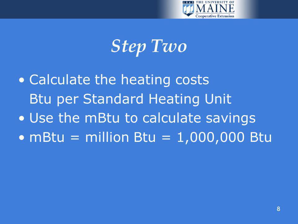8 Step Two Calculate the heating costs Btu per Standard Heating Unit Use the mBtu to calculate savings mBtu = million Btu = 1,000,000 Btu