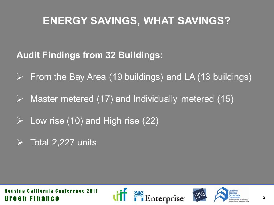 H o u s i n g C a l i f o r n i a C o n f e r e n c e 2 0 1 1 G r e e n F i n a n c e 3 AUDIT FINDINGS Reduction in energy costs over existing conditions: Utility savings* in master metered buildings ranged from a low of 10% to a high of 47%; average = 26% Savings in buildings with a combination of master and individually metered utilities ranged from 19% to 45%; average = 28% Per unit savings averaged at $270 per unit per year * Gas, electric & water
