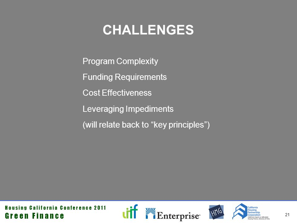 H o u s i n g C a l i f o r n i a C o n f e r e n c e 2 0 1 1 G r e e n F i n a n c e 21 CHALLENGES Program Complexity Funding Requirements Cost Effectiveness Leveraging Impediments (will relate back to key principles)