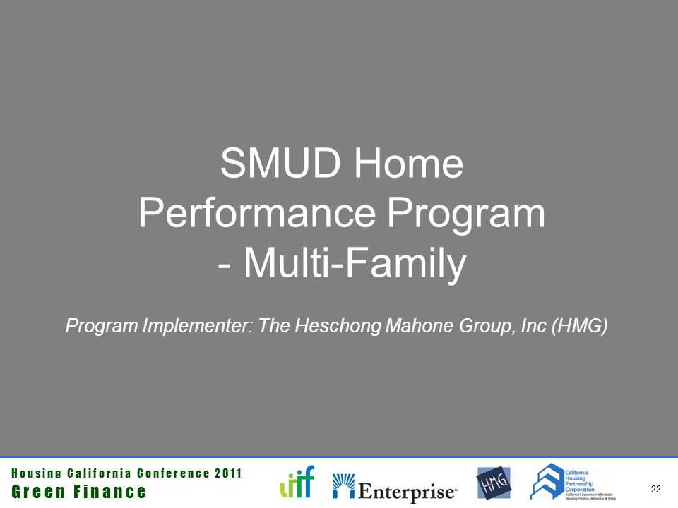 H o u s i n g C a l i f o r n i a C o n f e r e n c e 2 0 1 1 G r e e n F i n a n c e 23 SMUD $20 Million Stimulus Grant Comprehensive single- and multi-family retrofit Home Performance Program Program Component Energy MeasuresObjectives Basic Audits 1000 Homes CFLs, Low Flow ShowerheadsProvide information on Basic and Advanced retrofits Neighborhoods 2000 Homes Attic Insulation, Air Sealing, Weather Stripping, HVAC, Ducts Basic and Advanced Retrofits Multi-Family Retrofits 2000 Units Attic Insulation, Air Sealing, Weather Stripping, HVAC, Ducts Provide comprehensive performance- based audit recommendations and retrofit HERSII Audits/Ratings 4150 Audits NoneProvide information on Basic and Advanced Retrofits Basic Retrofits 4000 Homes Attic Insulation, Air Sealing, Weather Stripping First step towards Advanced, performance-based retrofits Advanced Retrofits 2000 Homes HVAC, Ducts, Wall InsulationUltimate objective www.smud.org/homeperformance