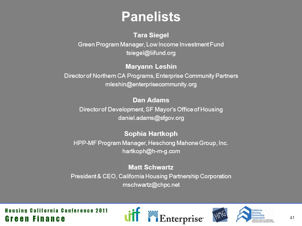 H o u s i n g C a l i f o r n i a C o n f e r e n c e 2 0 1 1 G r e e n F i n a n c e 41 Panelists Tara Siegel Green Program Manager, Low Income Investment Fund tsiegel@liifund.org Maryann Leshin Director of Northern CA Programs, Enterprise Community Partners mleshin@enterprisecommunity.org Dan Adams Director of Development, SF Mayors Office of Housing daniel.adams@sfgov.org Sophia Hartkoph HPP-MF Program Manager, Heschong Mahone Group, Inc.