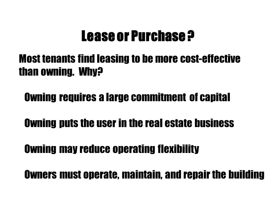 Lease or Purchase ? Most tenants find leasing to be more cost-effective than owning. Why? Owning requires a large commitment of capital Owning puts th