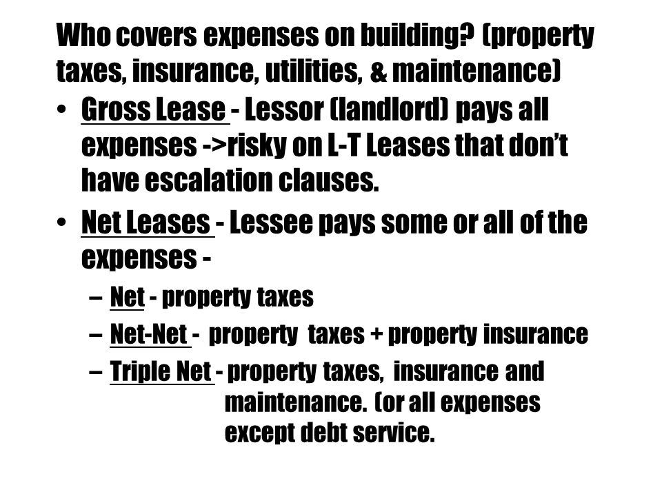 Who covers expenses on building? (property taxes, insurance, utilities, & maintenance) Gross Lease - Lessor (landlord) pays all expenses ->risky on L-