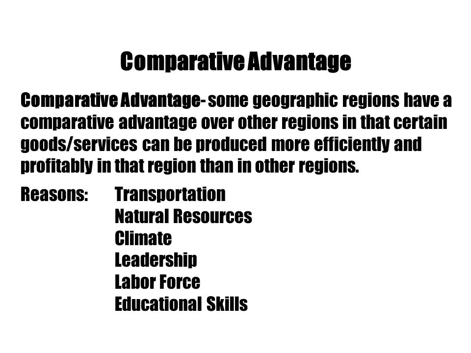 Comparative Advantage Comparative Advantage- some geographic regions have a comparative advantage over other regions in that certain goods/services ca
