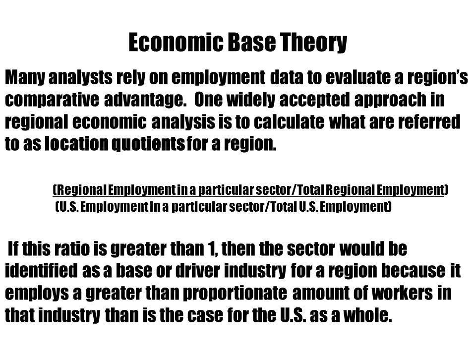 Economic Base Theory Employment Multipliers- Used to estimate how total employment in the region is affected by changes in base employment.
