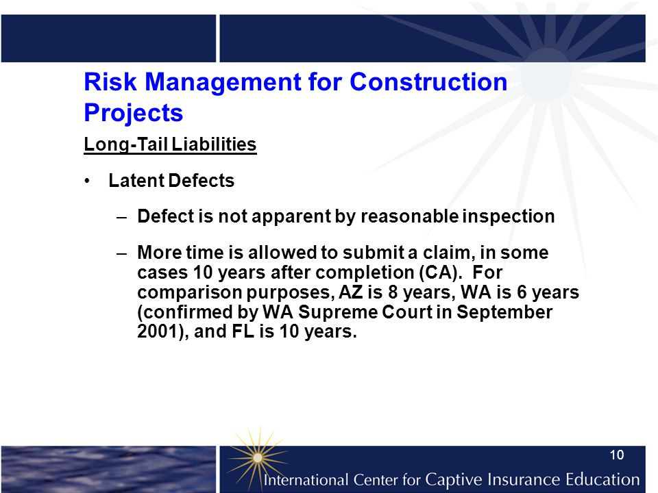 10 Risk Management for Construction Projects Long-Tail Liabilities Latent Defects –Defect is not apparent by reasonable inspection –More time is allowed to submit a claim, in some cases 10 years after completion (CA).