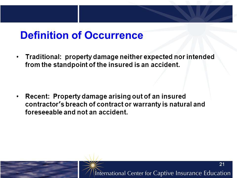 21 Definition of Occurrence Traditional: property damage neither expected nor intended from the standpoint of the insured is an accident.
