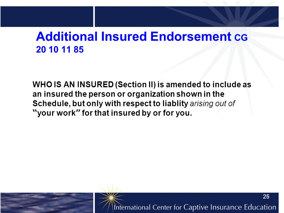 25 Additional Insured Endorsement CG 20 10 11 85 WHO IS AN INSURED (Section II) is amended to include as an insured the person or organization shown in the Schedule, but only with respect to liablity arising out of your work for that insured by or for you.