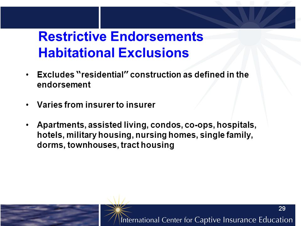 29 Restrictive Endorsements Habitational Exclusions Excludes residential construction as defined in the endorsement Varies from insurer to insurer Apartments, assisted living, condos, co-ops, hospitals, hotels, military housing, nursing homes, single family, dorms, townhouses, tract housing