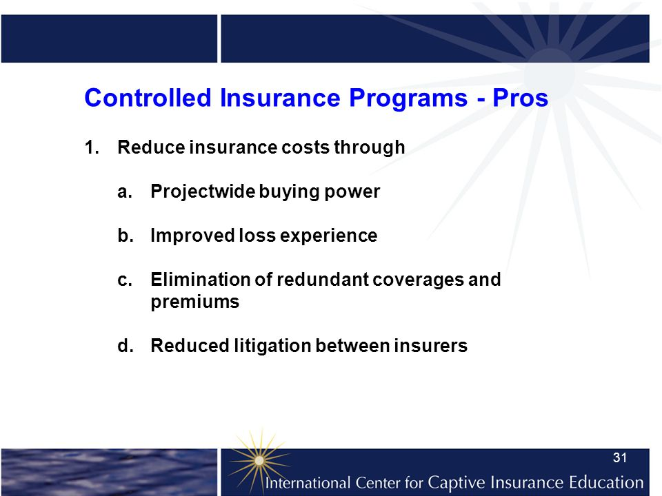 31 Controlled Insurance Programs - Pros 1.Reduce insurance costs through a.Projectwide buying power b.Improved loss experience c.Elimination of redundant coverages and premiums d.Reduced litigation between insurers