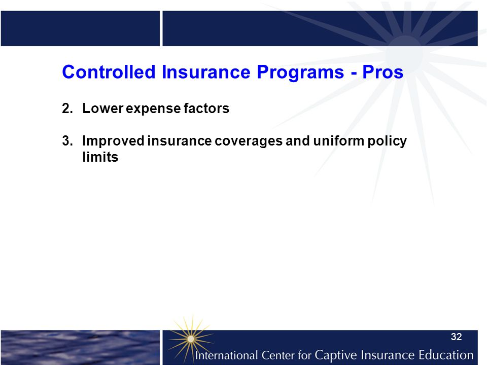 32 Controlled Insurance Programs - Pros 2.Lower expense factors 3.Improved insurance coverages and uniform policy limits