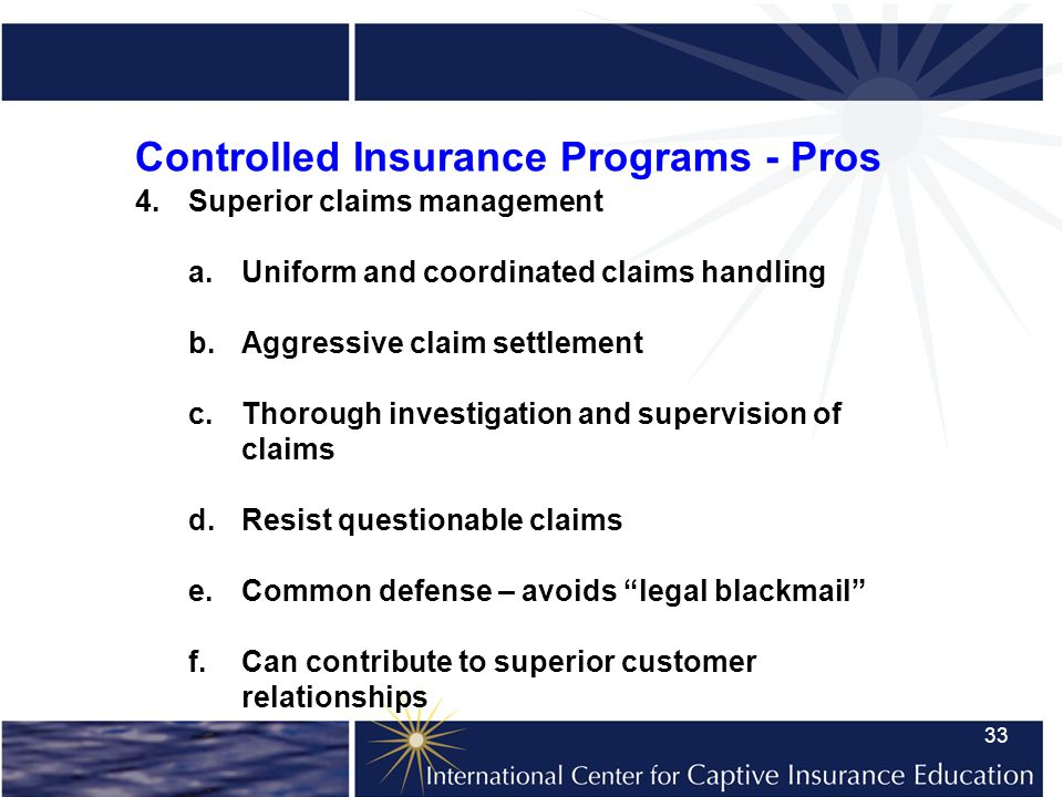 33 Controlled Insurance Programs - Pros 4.Superior claims management a.Uniform and coordinated claims handling b.Aggressive claim settlement c.Thorough investigation and supervision of claims d.Resist questionable claims e.Common defense – avoids legal blackmail f.Can contribute to superior customer relationships