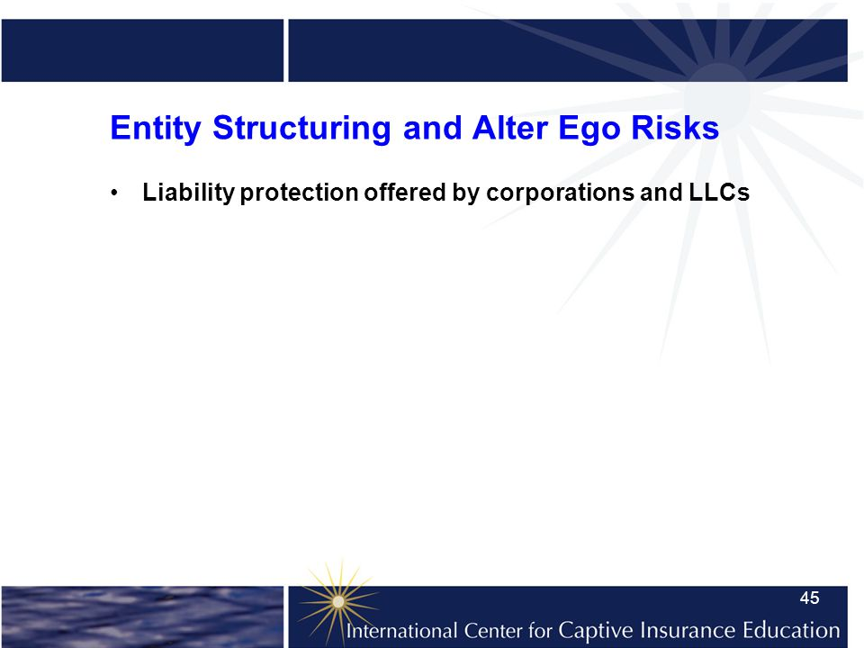 45 Entity Structuring and Alter Ego Risks Liability protection offered by corporations and LLCs