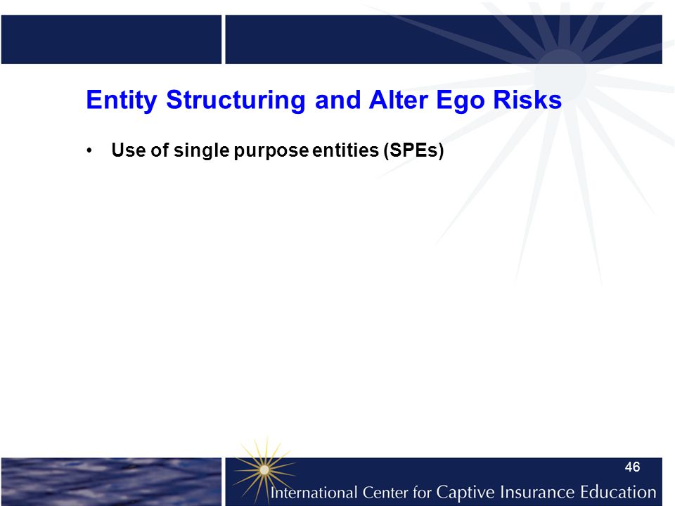 46 Entity Structuring and Alter Ego Risks Use of single purpose entities (SPEs)