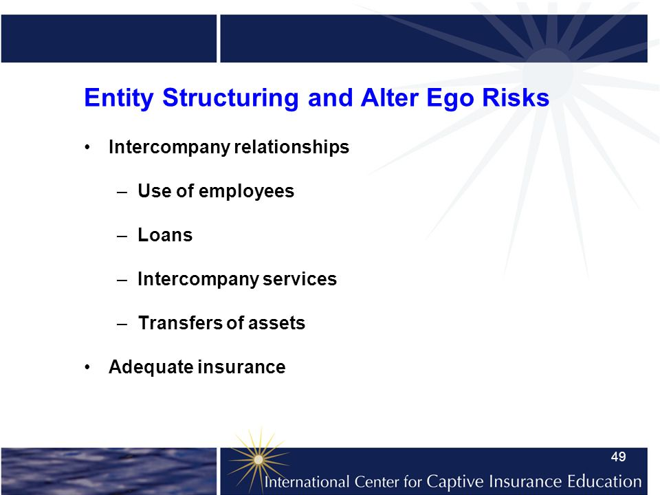 49 Entity Structuring and Alter Ego Risks Intercompany relationships –Use of employees –Loans –Intercompany services –Transfers of assets Adequate insurance