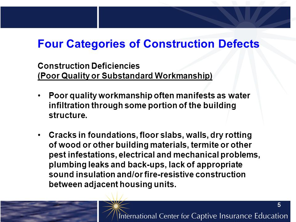 5 Four Categories of Construction Defects Construction Deficiencies (Poor Quality or Substandard Workmanship) Poor quality workmanship often manifests as water infiltration through some portion of the building structure.