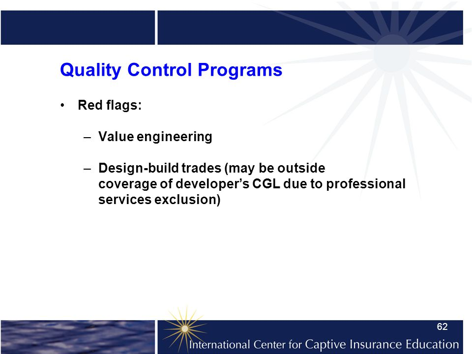 62 Quality Control Programs Red flags: –Value engineering –Design-build trades (may be outside coverage of developers CGL due to professional services exclusion)