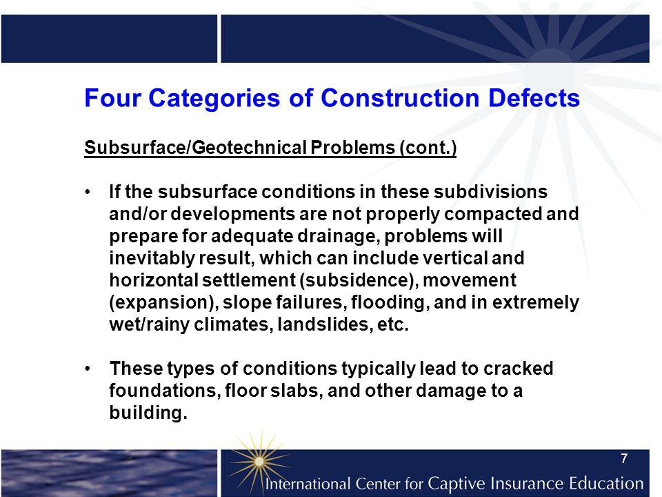 7 Four Categories of Construction Defects Subsurface/Geotechnical Problems (cont.) If the subsurface conditions in these subdivisions and/or developments are not properly compacted and prepare for adequate drainage, problems will inevitably result, which can include vertical and horizontal settlement (subsidence), movement (expansion), slope failures, flooding, and in extremely wet/rainy climates, landslides, etc.