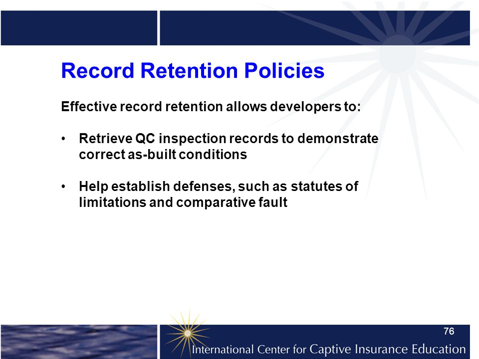 76 Record Retention Policies Effective record retention allows developers to: Retrieve QC inspection records to demonstrate correct as-built conditions Help establish defenses, such as statutes of limitations and comparative fault