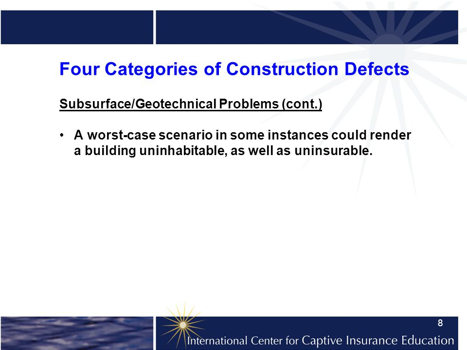 8 Four Categories of Construction Defects Subsurface/Geotechnical Problems (cont.) A worst-case scenario in some instances could render a building uninhabitable, as well as uninsurable.