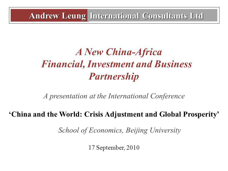 Andrew Leung Andrew Leung International Consultants Ltd A New China-Africa Financial, Investment and Business Partnership A presentation at the International Conference China and the World: Crisis Adjustment and Global Prosperity School of Economics, Beijing University 17 September, 2010