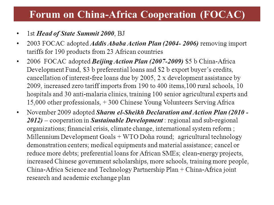 Forum on China-Africa Cooperation (FOCAC) 1st Head of State Summit 2000, BJ 2003 FOCAC adopted Addis Ababa Action Plan (2004- 2006) removing import tariffs for 190 products from 23 African countries 2006 FOCAC adopted Beijing Action Plan (2007-2009) $5 b China-Africa Development Fund, $3 b preferential loans and $2 b export buyers credits, cancellation of interest-free loans due by 2005, 2 x development assistance by 2009, increased zero tariff imports from 190 to 400 items,100 rural schools, 10 hospitals and 30 anti-malaria clinics, training 100 senior agricultural experts and 15,000 other professionals, + 300 Chinese Young Volunteers Serving Africa November 2009 adopted Sharm el-Sheikh Declaration and Action Plan (2010 - 2012) – cooperation in Sustainable Development : regional and sub-regional organizations; financial crisis, climate change, international system reform ; Millennium Development Goals + WTO Doha round; agricultural technology demonstration centers; medical equipments and material assistance; cancel or reduce more debts; preferential loans for African SMEs; clean-energy projects, increased Chinese government scholarships, more schools, training more people, China-Africa Science and Technology Partnership Plan + China-Africa joint research and academic exchange plan