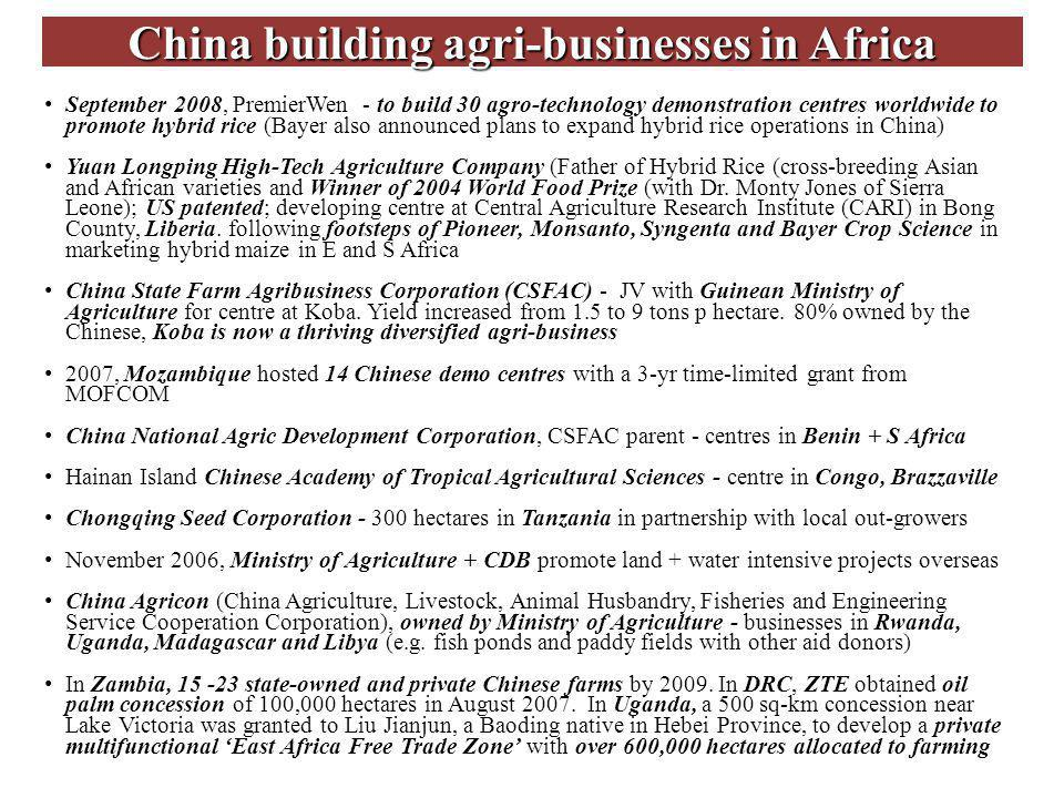 China building agri-businesses in Africa September 2008, PremierWen - to build 30 agro-technology demonstration centres worldwide to promote hybrid rice (Bayer also announced plans to expand hybrid rice operations in China) Yuan Longping High-Tech Agriculture Company (Father of Hybrid Rice (cross-breeding Asian and African varieties and Winner of 2004 World Food Prize (with Dr.