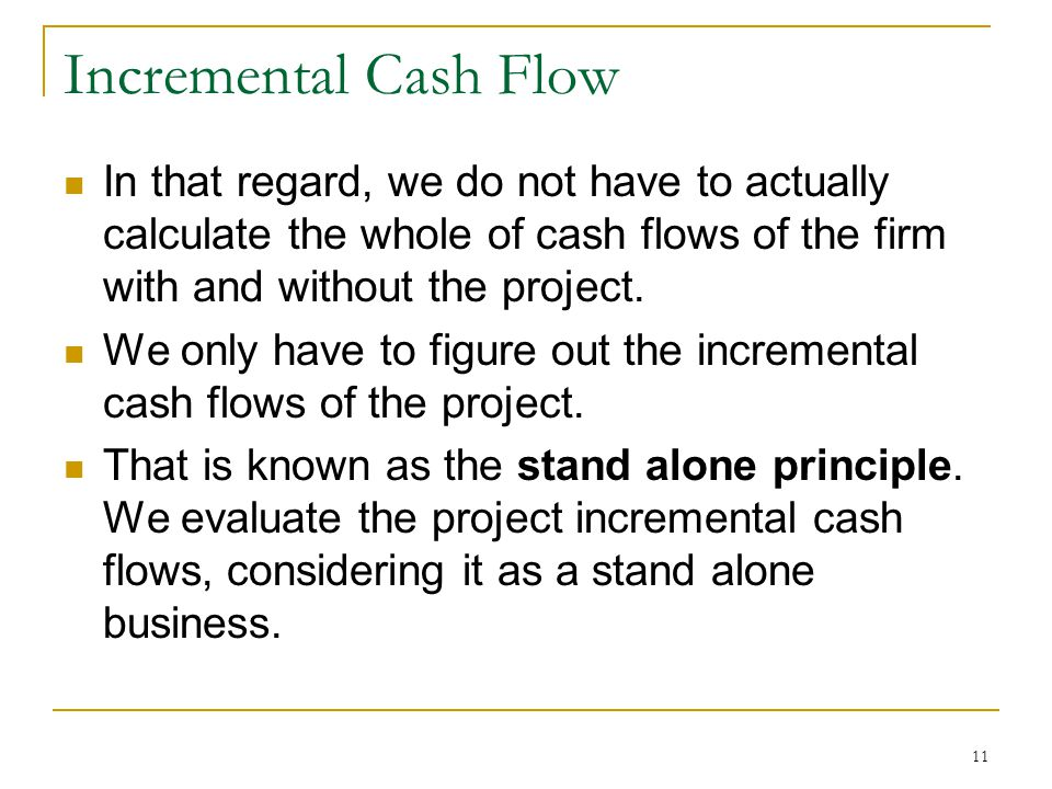 Incremental Cash Flow In that regard, we do not have to actually calculate the whole of cash flows of the firm with and without the project. We only h