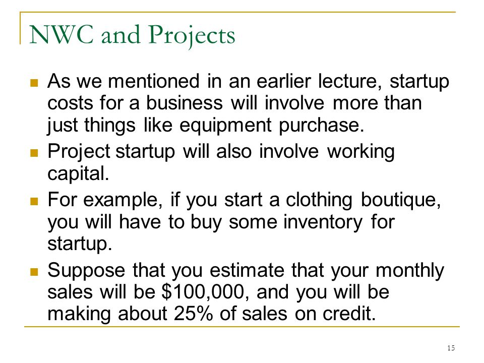 NWC and Projects As we mentioned in an earlier lecture, startup costs for a business will involve more than just things like equipment purchase. Proje