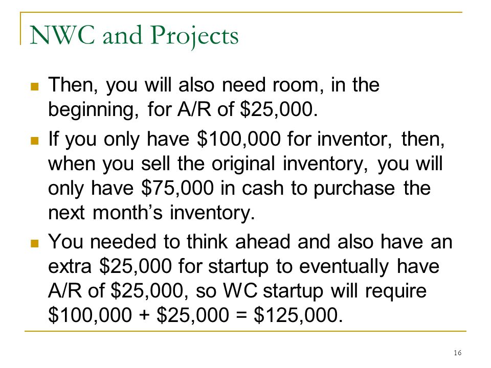 NWC and Projects Then, you will also need room, in the beginning, for A/R of $25,000. If you only have $100,000 for inventor, then, when you sell the