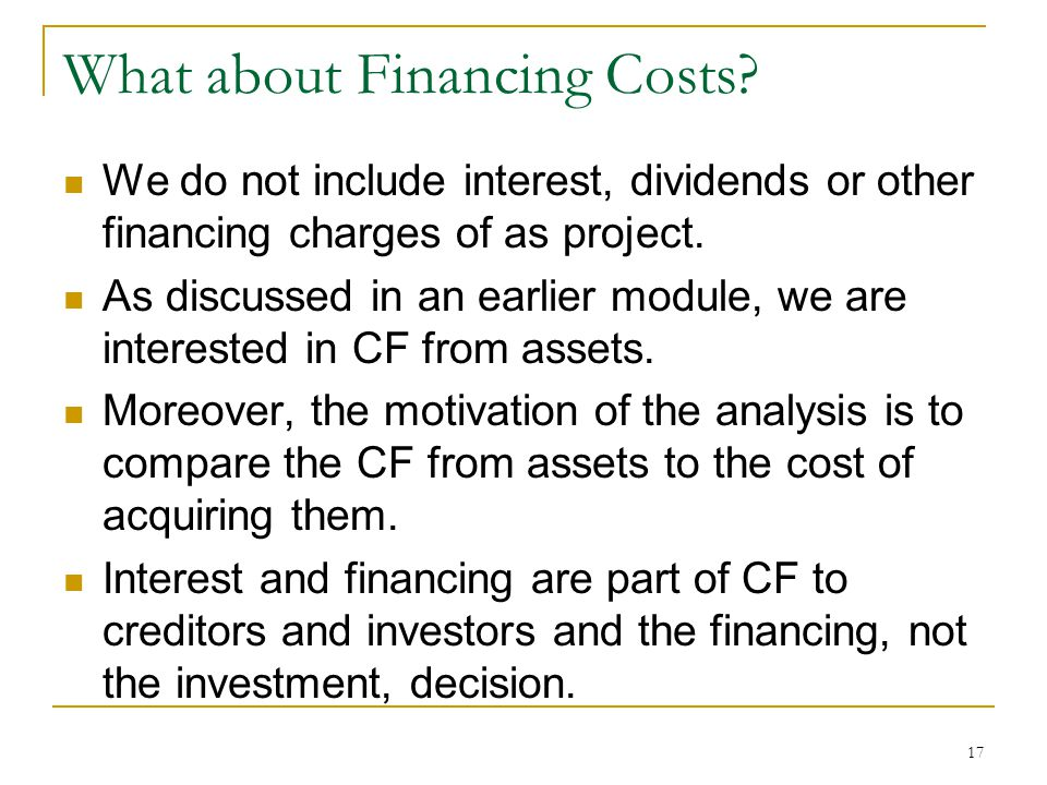 What about Financing Costs? We do not include interest, dividends or other financing charges of as project. As discussed in an earlier module, we are
