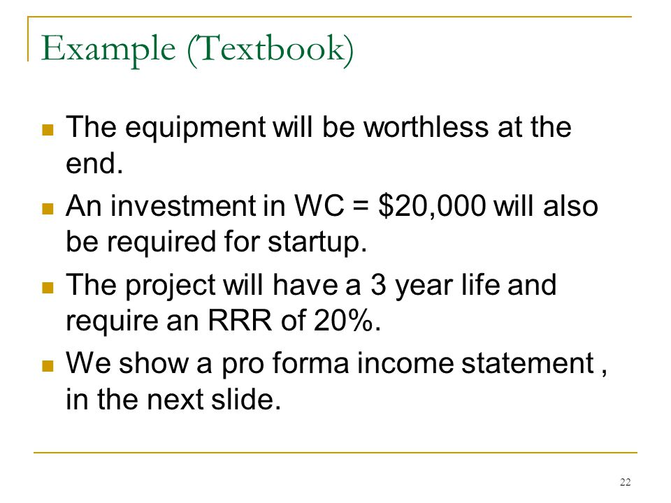 Example (Textbook) The equipment will be worthless at the end. An investment in WC = $20,000 will also be required for startup. The project will have