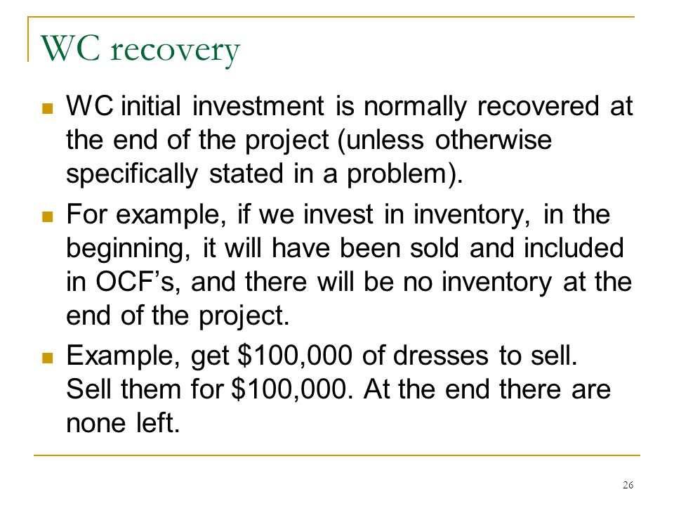 WC recovery WC initial investment is normally recovered at the end of the project (unless otherwise specifically stated in a problem). For example, if